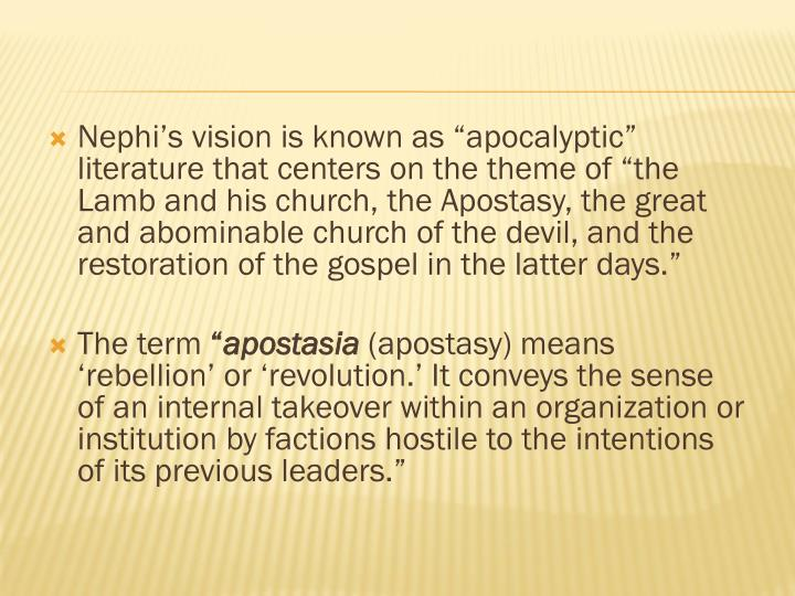 "Nephi's vision is known as ""apocalyptic"" literature that centers on the theme of ""the Lamb and his church, the Apostasy, the great and abominable church of the devil, and the restoration of the gospel in the latter days."""