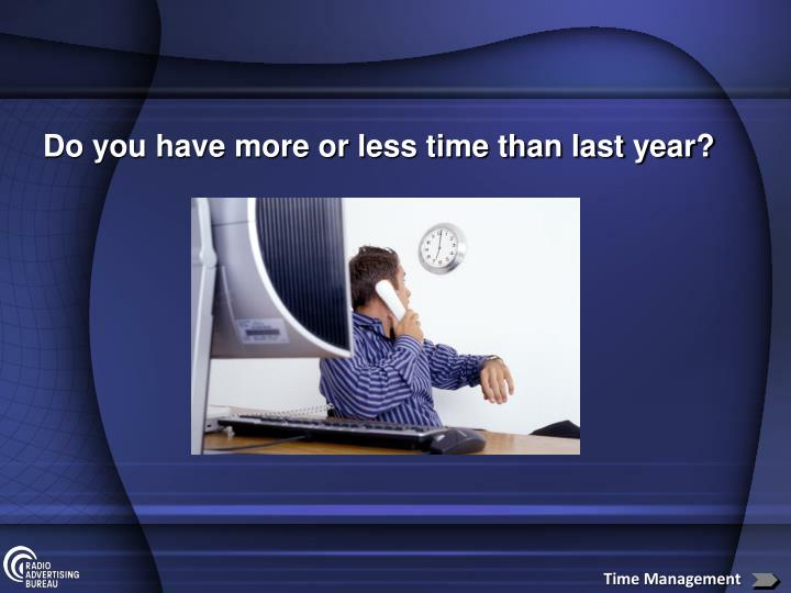 Do you have more or less time than last year?