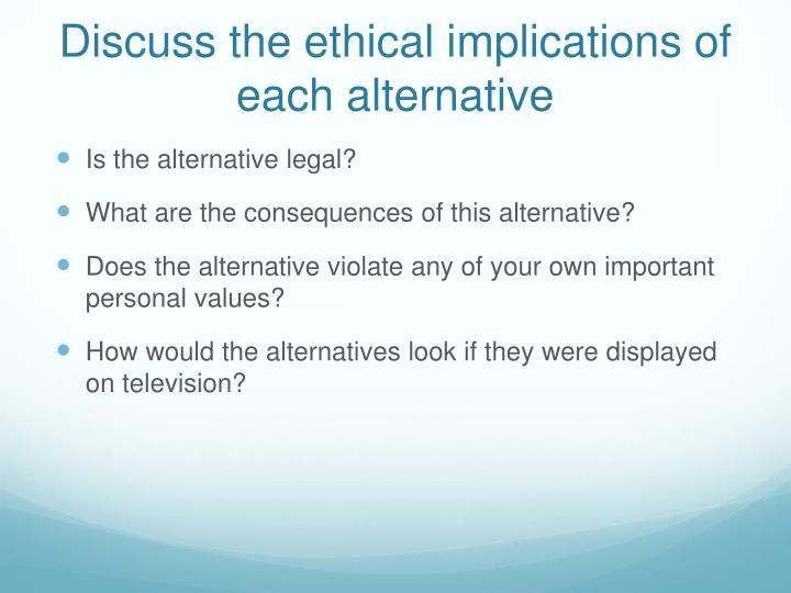 Discuss the ethical implications of each alternative