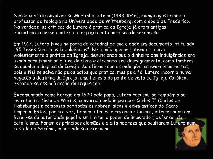 Nesse conflito envolveu-se Martinho Lutero (1483-1546), monge agostiniano e professor de teologia na Universidade de Wittenberg, com o apoio de Frederico. Na verdade, as críticas de Lutero à prática da Igreja já eram antigas, encontrando nesse contexto o espaço certo para sua disseminação.