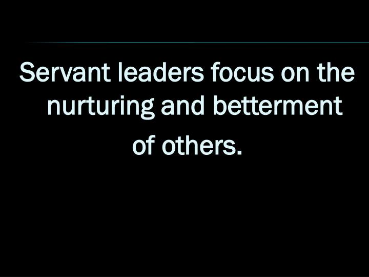 Servant leaders focus on the nurturing and betterment