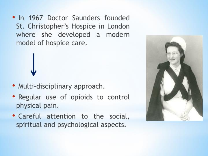 In 1967 Doctor Saunders founded St. Christopher's Hospice in London where she developed a modern model of hospice care.