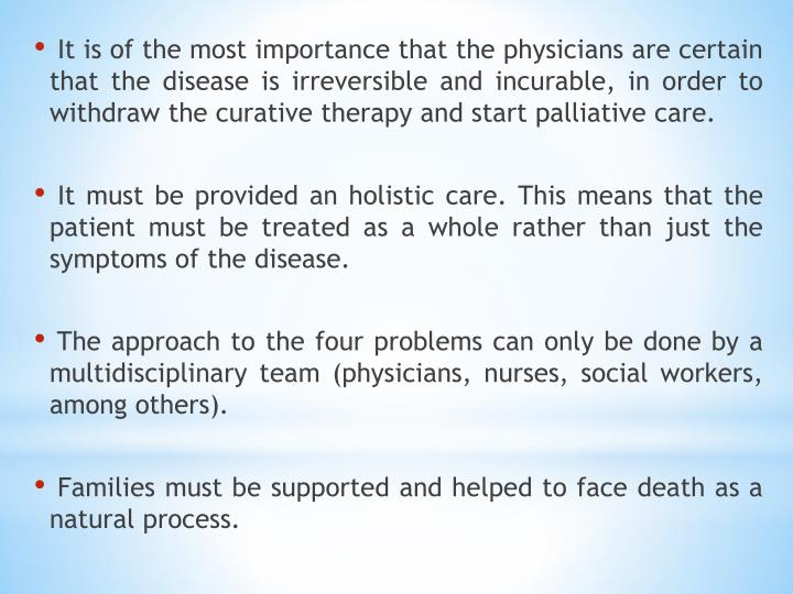 It is of the most importance that the physicians are certain that the disease is irreversible and incurable, in order to withdraw the curative therapy and start palliative care.