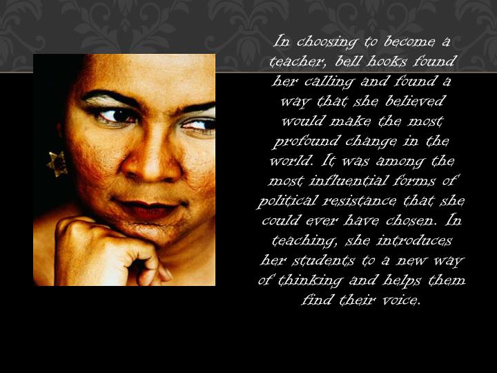 In choosing to become a teacher, bell hooks found her calling and found a way that she believed would make the most profound change in the world. It was among the most influential forms of political resistance that she could ever have chosen. In teaching, she introduces her students to a new way of thinking and helps them find their voice.