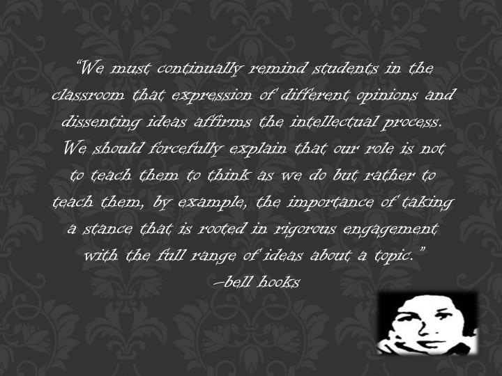 """We must continually remind students in the classroom that expression of different opinions and dissenting ideas affirms the intellectual process. We should forcefully explain that our role is not to teach them to think as we do but rather to teach them, by example, the importance of taking a stance that is rooted in rigorous engagement with the full range of ideas about a topic"