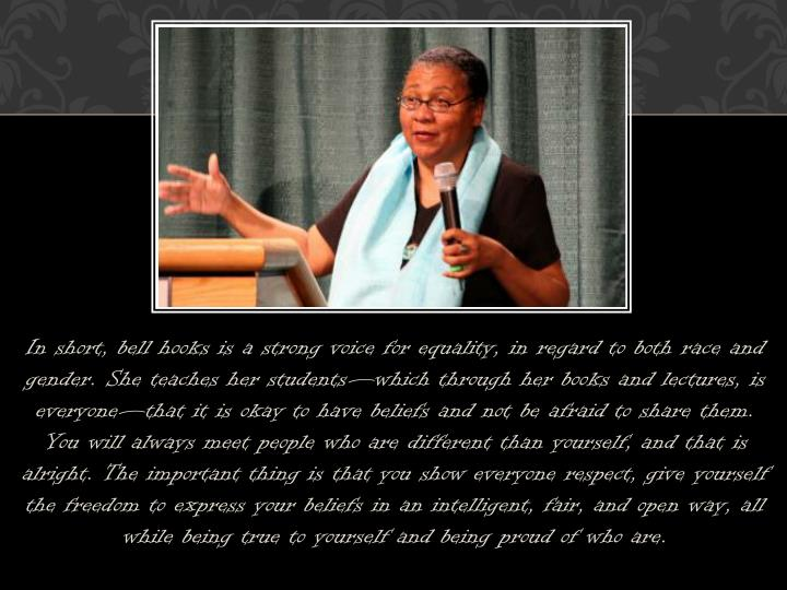 In short, bell hooks is a strong voice for equality, in regard to both race and gender. She teaches her students—which through her books and lectures, is everyone—that it is okay to have beliefs and not be afraid to share them. You will always meet people who are different than yourself, and that is alright. The important thing is that you show everyone respect, give yourself the freedom to express your beliefs in an intelligent, fair, and open way, all while being true to yourself and being proud of who are.