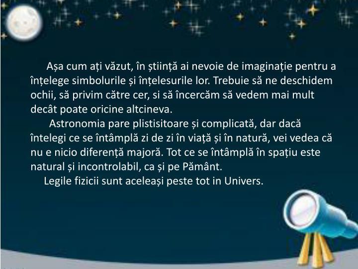 Așa cum ați văzut, în știință ai nevoie de imaginație pentru a înțelege simbolurile și înțelesurile lor. Trebuie să ne deschidem ochii, să privim către cer, si să încercăm să vedem mai mult decât poate oricine altcineva