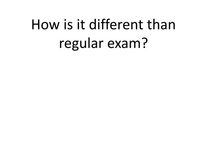 How is it different than regular exam?