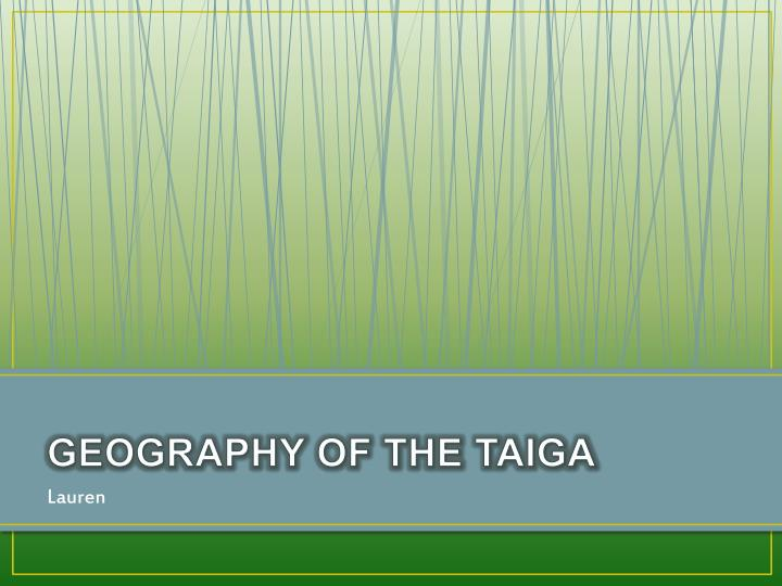 GEOGRAPHY OF THE TAIGA