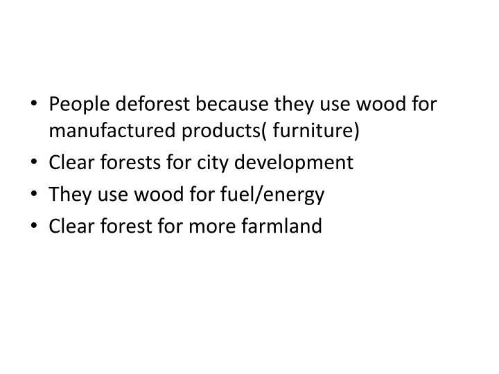 People deforest because they use wood for manufactured products( furniture)