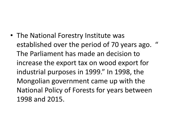 "The National Forestry Institute was established over the period of 70 years ago.  "" The Parliament has made an decision to increase the export tax on wood export for industrial purposes in 1999."" In 1998, the Mongolian government came up with the National Policy of Forests for years between 1998 and 2015."