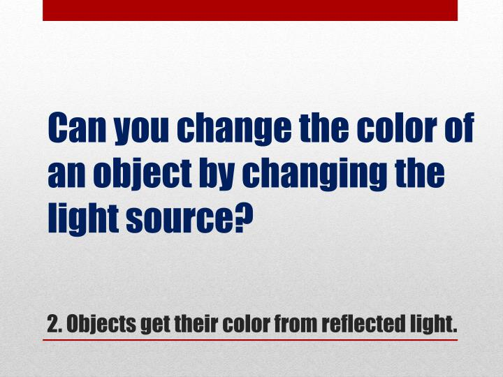 Can you change the color of an object by changing the light source?