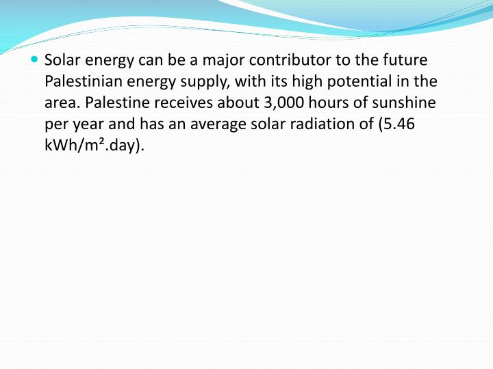 Solar energy can be a major contributor to the future Palestinian energy supply, with its high potential in the area. Palestine receives about 3,000 hours of sunshine per year and has an average solar radiation of (5.46 kWh/m².day).