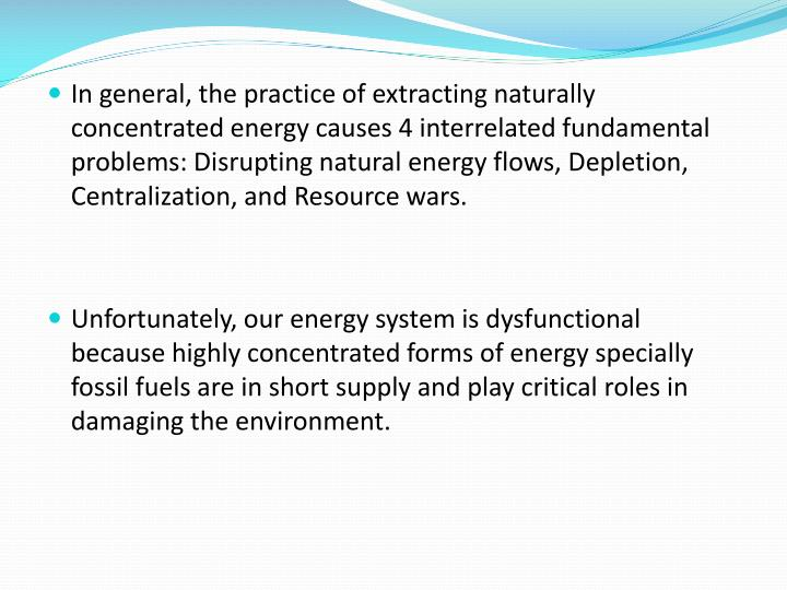 In general, the practice of extracting naturally concentrated energy causes 4 interrelated fundamental problems: Disrupting natural energy flows, Depletion, Centralization, and Resource wars.