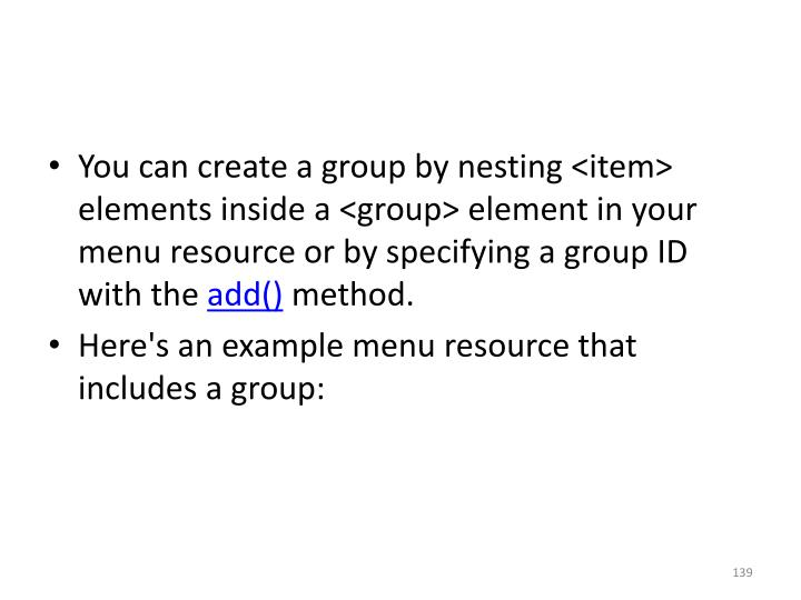 You can create a group by nesting <item> elements inside a <group> element in your menu resource or by specifying a group ID with the