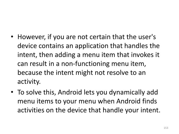 However, if you are not certain that the user's device contains an application that handles the intent, then adding a menu item that invokes it can result in a non-functioning menu item, because the intent might not resolve to an activity.
