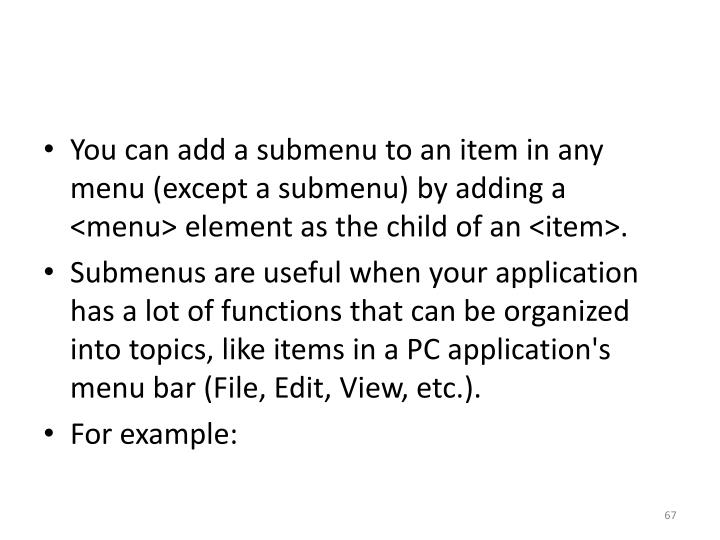 You can add a submenu to an item in any menu (except a submenu) by adding a <menu> element as the child of an <item>.