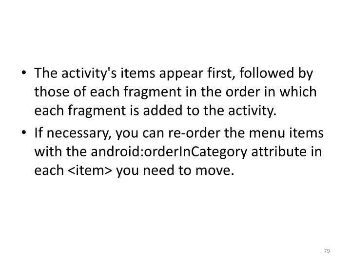 The activity's items appear first, followed by those of each fragment in the order in which each fragment is added to the activity.
