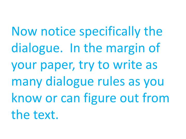 Now notice specifically the dialogue.  In the margin of your paper, try to write as many dialogue rules as you know or can figure out from the text.