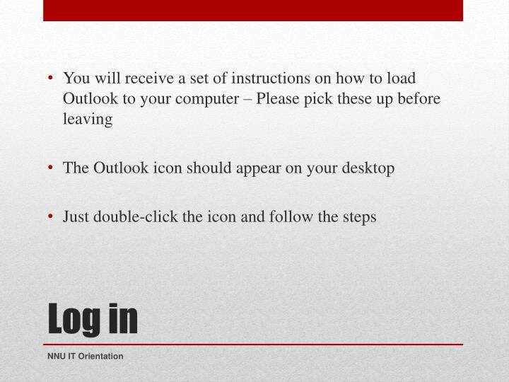 You will receive a set of instructions on how to load Outlook to your computer – Please pick these up before leaving