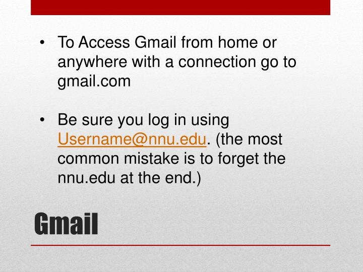 To Access Gmail from home or anywhere with a connection go to gmail.com