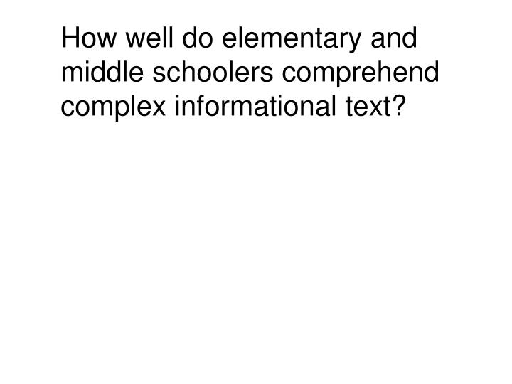How well do elementary and middle schoolers comprehend complex informational text?