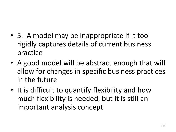5.  A model may be inappropriate if it too rigidly captures details of current business practice