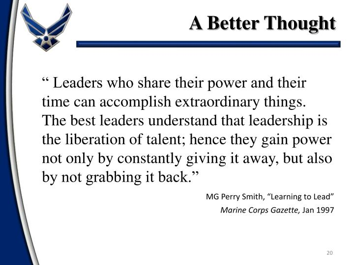""" Leaders who share their power and their time can accomplish extraordinary things. The best leaders understand that leadership is the liberation of talent; hence they gain power not only by constantly giving it away, but also by not grabbing it back."""