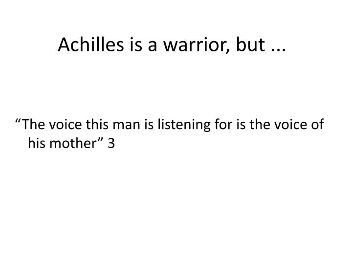 Achilles is a warrior, but ...