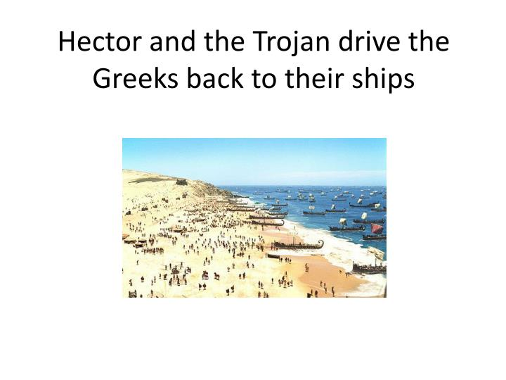 Hector and the Trojan drive the Greeks back to their ships