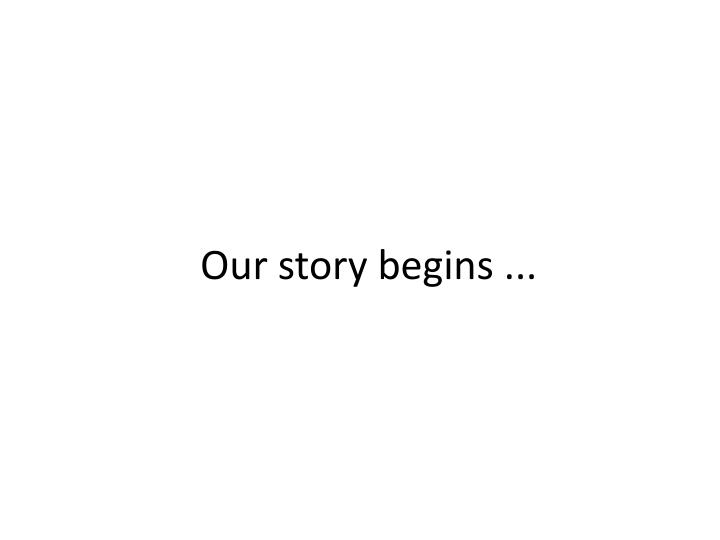 Our story begins ...