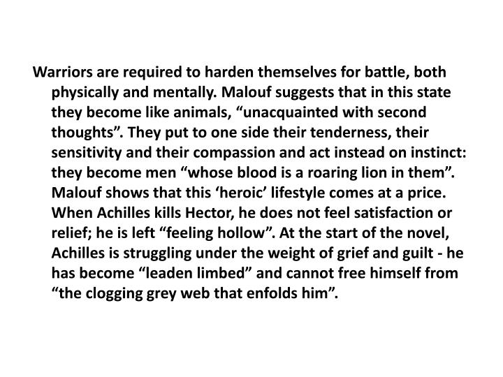 "Warriors are required to harden themselves for battle, both physically and mentally. Malouf suggests that in this state they become like animals, ""unacquainted with second thoughts"". They put to one side their tenderness, their sensitivity and their compassion and act instead on instinct: they become men ""whose blood is a roaring lion in them"". Malouf shows that this 'heroic' lifestyle comes at a price. When Achilles kills Hector, he does not feel satisfaction or relief; he is left ""feeling hollow"". At the start of the novel, Achilles is struggling under the weight of grief and guilt - he has become ""leaden limbed"" and cannot free himself from ""the clogging grey web that enfolds him""."
