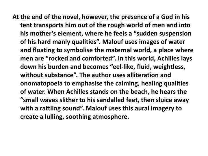 "At the end of the novel, however, the presence of a God in his tent transports him out of the rough world of men and into his mother's element, where he feels a ""sudden suspension of his hard manly qualities"". Malouf uses images of water and floating to symbolise the maternal world, a place where men are ""rocked and comforted"". In this world, Achilles lays down his burden and becomes ""eel-like, fluid, weightless, without substance"". The author uses alliteration and onomatopoeia to emphasise the calming, healing qualities of water. When Achilles stands on the beach, he hears the ""small waves slither to his sandalled feet, then sluice away with a rattling sound"". Malouf uses this aural imagery to create a lulling, soothing atmosphere."