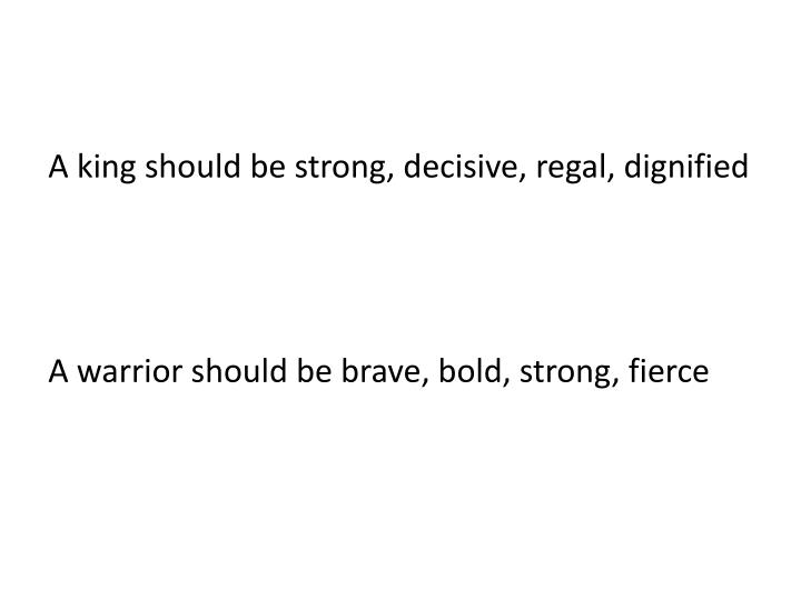 A king should be strong, decisive, regal, dignified