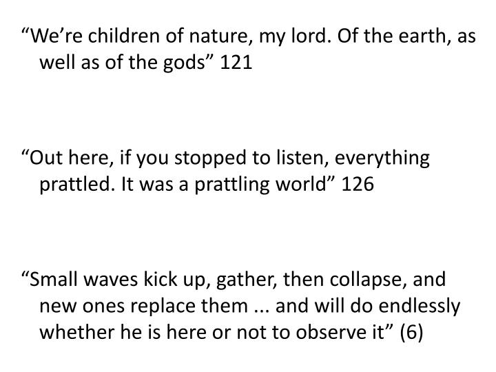 """We're children of nature, my lord. Of the earth, as well as of the gods"" 121"
