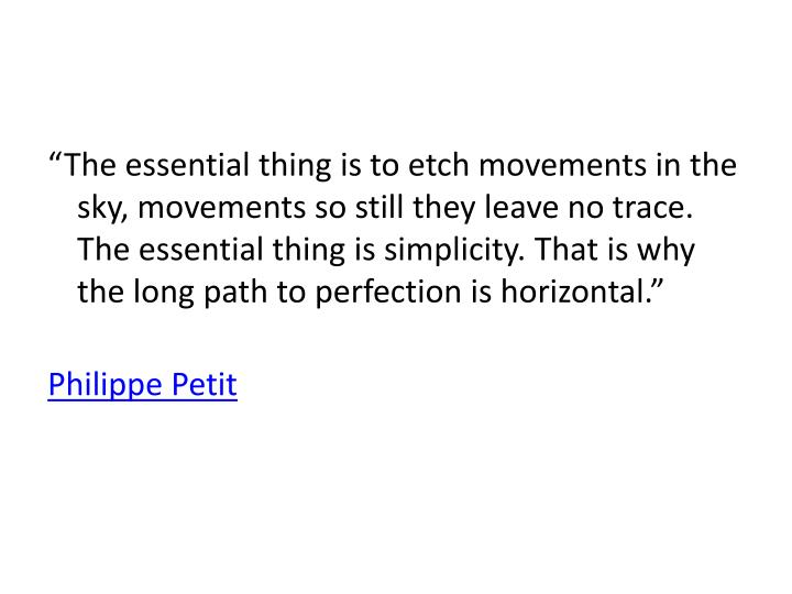 """The essential thing is to etch movements in the sky, movements so still they leave no trace. The essential thing is simplicity. That is why the long path to perfection is horizontal."""