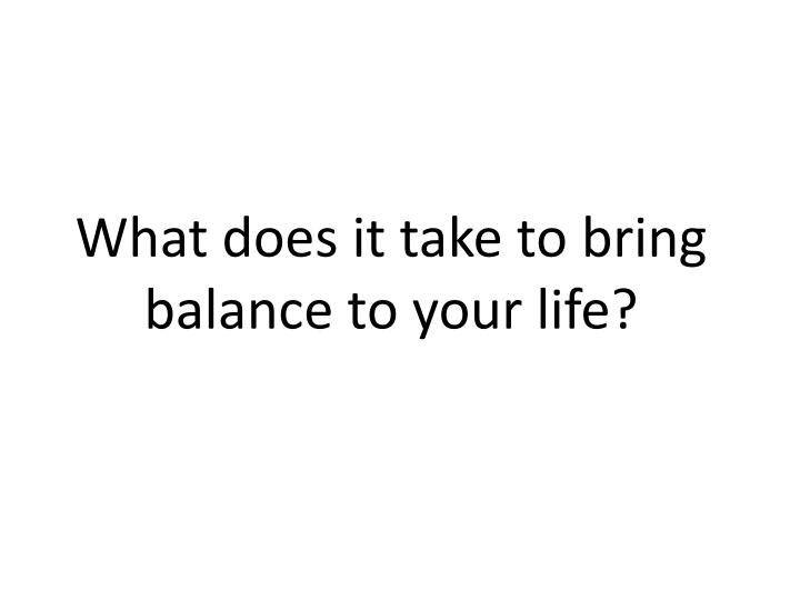 What does it take to bring balance to your life?