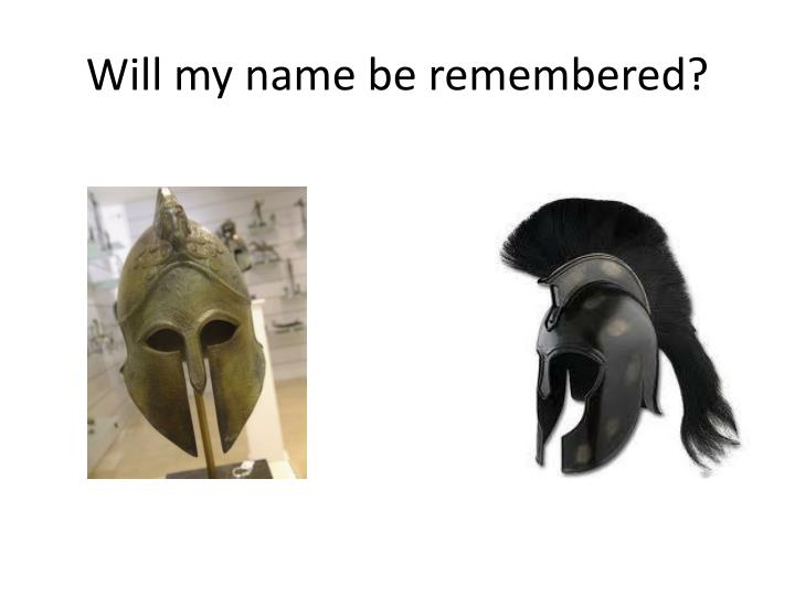 Will my name be remembered?