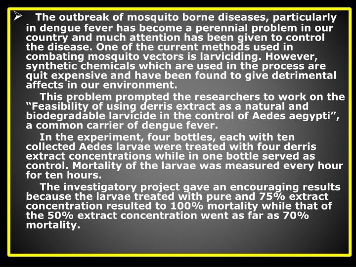The outbreak of mosquito borne diseases, particularly in dengue fever has become a perennial problem in our country and much attention has been given to control the disease. One of the current methods used in combating mosquito vectors is