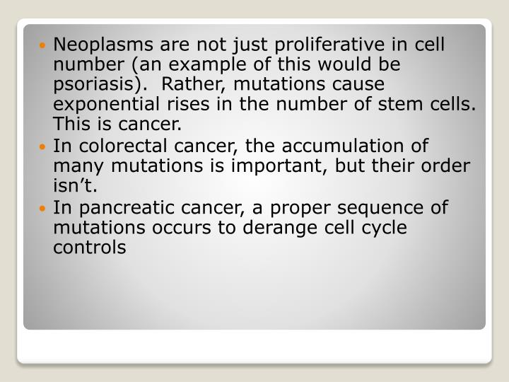 Neoplasms are not just proliferative in cell number (an example of this would be psoriasis).  Rather, mutations cause exponential rises in the number of stem cells.  This is cancer