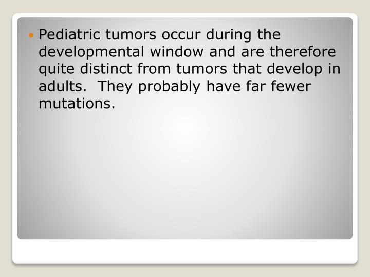 Pediatric tumors occur during the developmental window and are therefore quite distinct from tumors that develop in adults.  They probably have far fewer mutations.