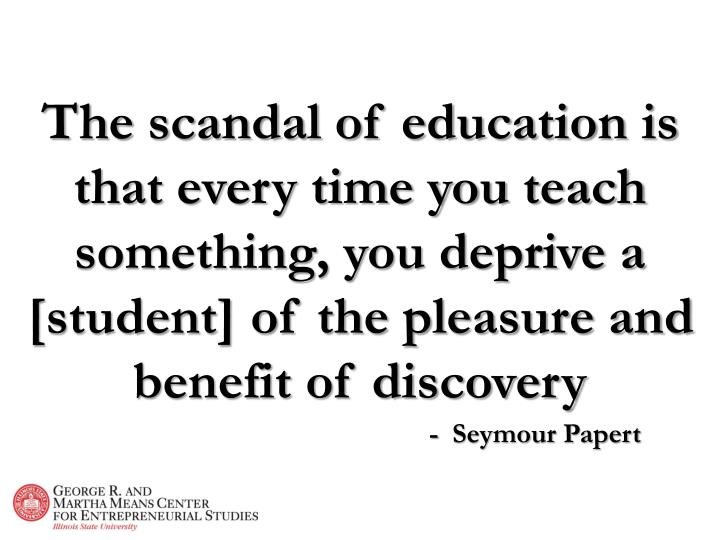 The scandal of education is that every time you teach something, you deprive a [student] of the plea...