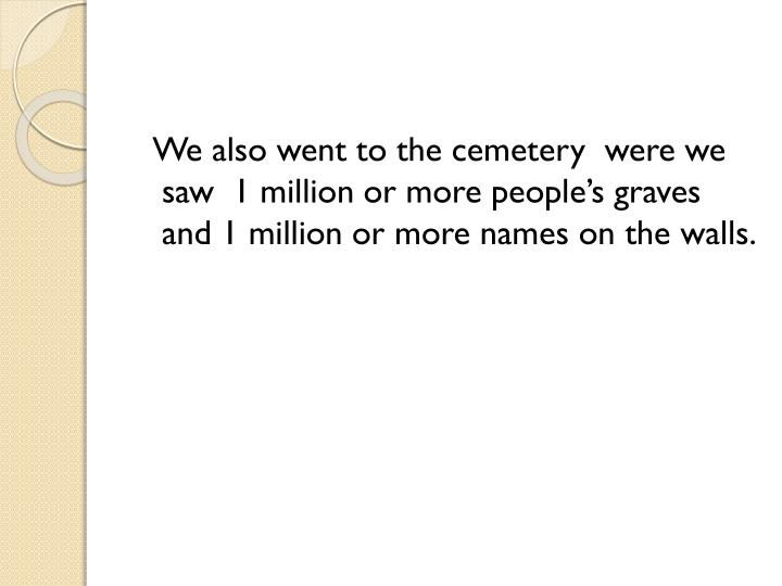 We also went to the cemetery  were we saw  1 million or more people's graves and 1 million or more names on the walls.