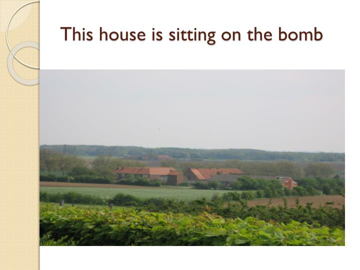 This house is sitting on the bomb