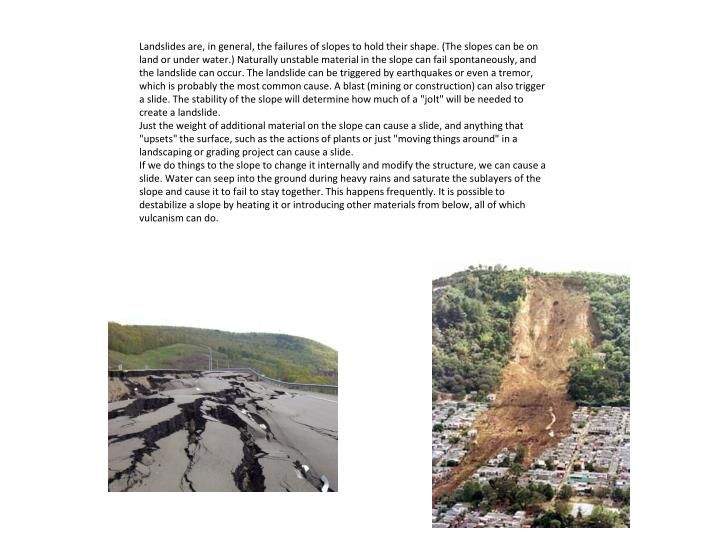 "Landslides are, in general, the failures of slopes to hold their shape. (The slopes can be on land or under water.) Naturally unstable material in the slope can fail spontaneously, and the landslide can occur. The landslide can be triggered by earthquakes or even a tremor, which is probably the most common cause. A blast (mining or construction) can also trigger a slide. The stability of the slope will determine how much of a ""jolt"" will be needed to create a landslide."
