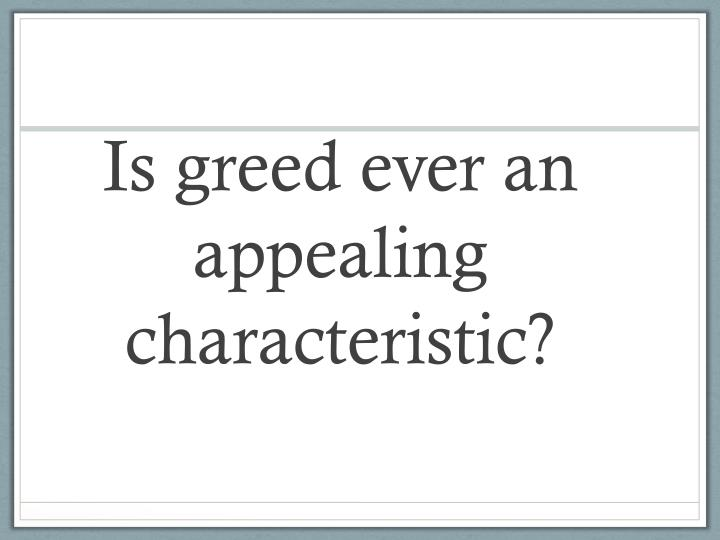 Is greed ever an appealing characteristic