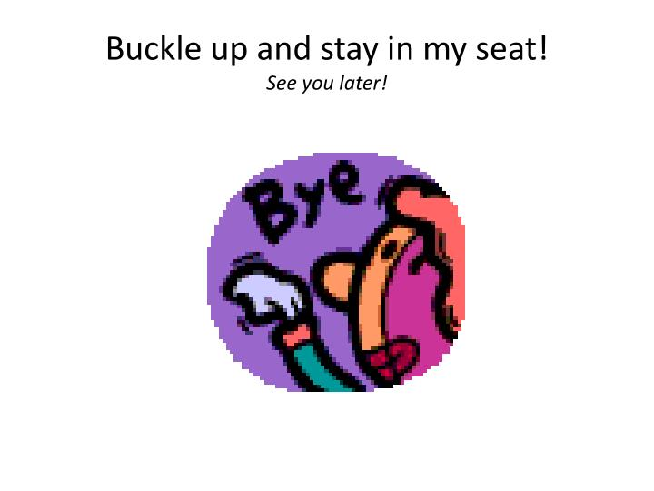 Buckle up and stay in my seat