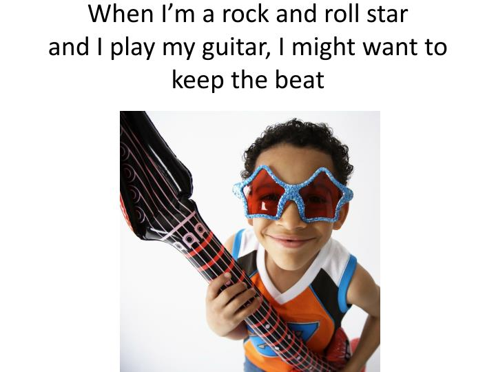 When I'm a rock and roll star