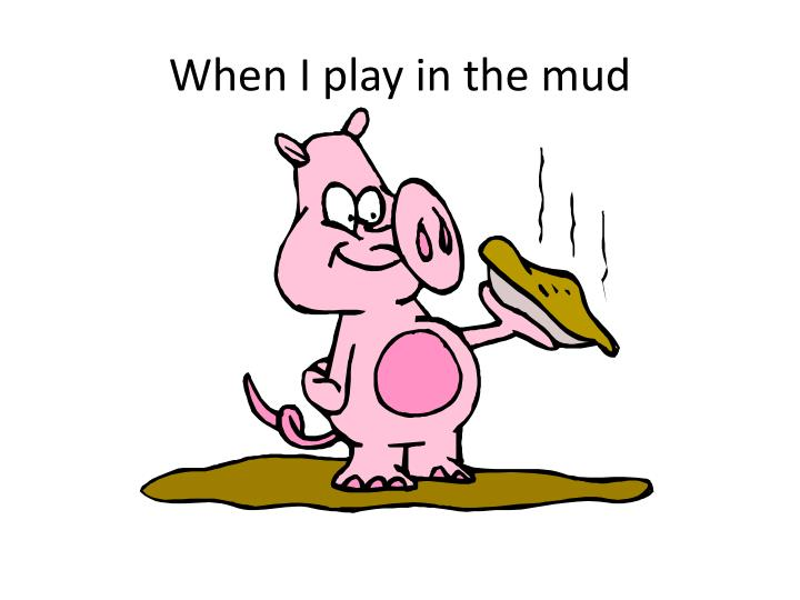 When I play in the mud