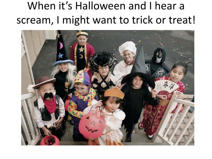 When it's Halloween and I hear a scream, I might want to trick or treat!